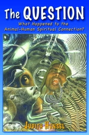 The Question. What Happened to the Animal-Human Spiritual Connection? ebook by Judith Hensel