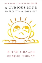 A Curious Mind - The Secret to a Bigger Life ebook by Brian Grazer,Charles Fishman