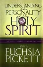 Understanding the Personality of the Holy Spirit - The Holy Spirit's Work in You ebook by Fuchsia Pickett, ThD., D.D.