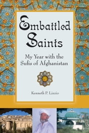 Embattled Saints - My Year with the Sufis of Afghanistan ebook by Kenneth  P Lizzio