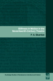 Stillness in Motion in the Seventeenth Century Theatre ebook by P.A. Skantze