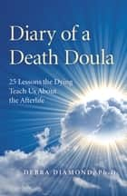 Diary of a Death Doula - 25 Lessons the Dying Teach Us About the Afterlife ebook by Debra Diamond Ph.D.