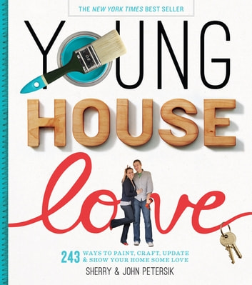 Young House Love - 243 Ways to Paint, Craft, Update & Show Your Home Some Love ebook by Sherry Petersik,John Petersik