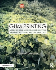 Gum Printing - A Step-by-Step Manual, Highlighting Artists and Their Creative Practice ebook by Christina Z Anderson