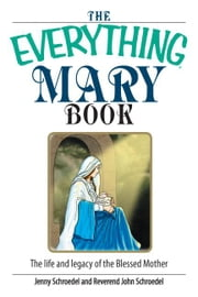 The Everything Mary Book: The Life And Legacy of the Blessed Mother ebook by Schroedel, Jenny