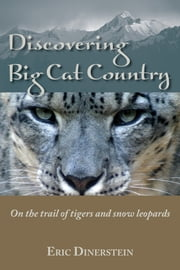 Discovering Big Cat Country - On the trail of tigers and snow leopards ebook by Eric Dinerstein