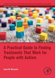 A Practical Guide to Finding Treatments That Work for People with Autism ebook by Susan M. Wilczynski