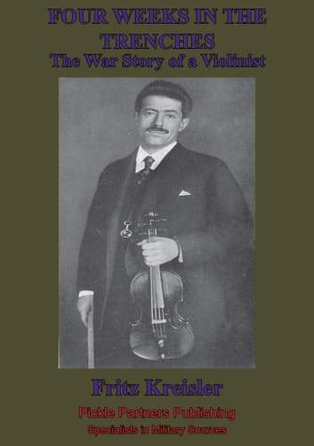 Four Weeks In The Trenches; The War Story Of A Violinist [Illustrated Edition] ebook by Fritz Kreisler
