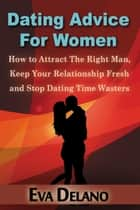 Dating Advice For Women - How to Attract The Right Man, Keep Your Relationship Fresh and Stop Dating Time Wasters ebook by Eva Delano