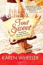 Tout Sweet - Hanging Up My High Heels for a New Life in France ebook by Karen Wheeler