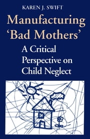 Manufacturing 'Bad Mothers' - A Critical Perspective on Child Neglect ebook by Karen Swift