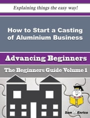 How to Start a Casting of Aluminium Business (Beginners Guide) ebook by Libby Horn,Sam Enrico