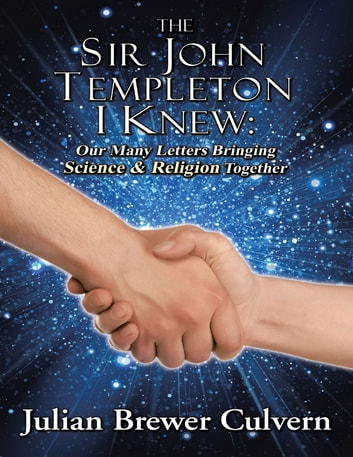 The Sir John Templeton I Knew: Our Many Letters Bringing Science & Religion Together ebook by Julian Brewer Culvern
