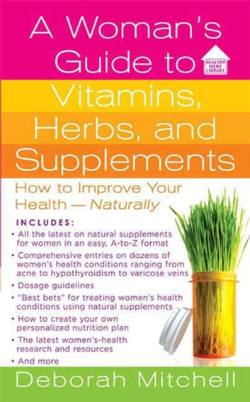 A Woman's Guide to Vitamins, Herbs, and Supplements - How to Improve Your Health - Naturally ebook by Deborah Mitchell