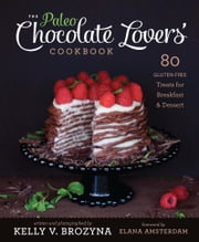The Paleo Chocolate Lovers Cookbook - 75 Gluten Free Treats for Breakfast & Dessert ebook by Kelly V. Brozyna,Elana Amsterdam
