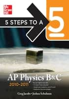 5 Steps to a 5 AP Physics B&C, 2010-2011 Edition ebook by Greg Jacobs,Joshua Schulman