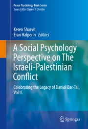 A Social Psychology Perspective on The Israeli-Palestinian Conflict - Celebrating the Legacy of Daniel Bar-Tal, Vol II. ebook by Keren Sharvit,Eran Halperin
