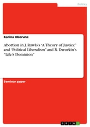 Abortion in J. Rawls's 'A Theory of Justice' and 'Political Liberalism' and R. Dworkin's 'Life's Dominion' ebook by Karina Oborune