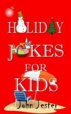 Holiday Jokes for Kids ebook by John Jester