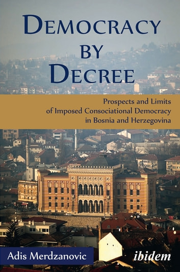 Democracy by Decree - Prospects and Limits of Imposed Consociational Democracy in Bosnia and Herzegovina ebook by Adis Merdzanovic