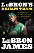 LeBron's Dream Team - How Four Friends and I Brought a Championsip Home ebook by LeBron James, Buzz Bissinger