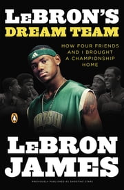 LeBron's Dream Team - How Five Friends Made History ebook by LeBron James,Buzz Bissinger
