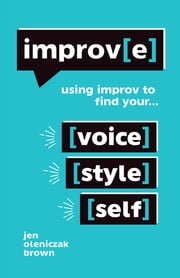Improv(E): Using Improv to Find Your Voice, Style, and Self ebook by Jen Oleniczak Brown