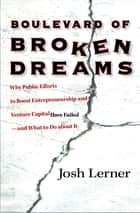 Boulevard of Broken Dreams - Why Public Efforts to Boost Entrepreneurship and Venture Capital Have Failed--and What to Do About It eBook by Josh Lerner
