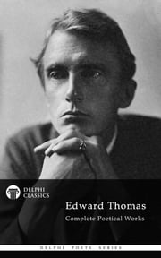 Complete Poetical Works of Edward Thomas (Delphi Classics) ebook by Edward Thomas,Delphi Classics