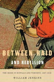 Between Raid and Rebellion - The Irish in Buffalo and Toronto, 1867-1916 ebook by William Jenkins