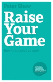 Raise Your Game - How to succeed at work ebook by Peter J. A. Shaw