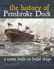 A Town Built to Build Ships - The History of Pembroke Dock ebook by Phil Carradice