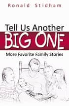 Tell Us Another Big One: More Favorite Family Stories ebook by Stidham, Ronald