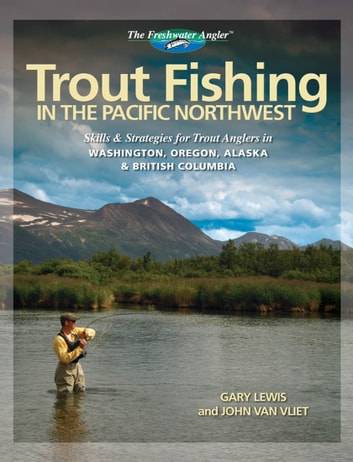 Trout Fishing in the Pacific Northwest: Skills & Strategies for Trout Anglers in Washington, Oregon, Alaska & British Columbia - Skills & Strategies for Trout Anglers in Washington, Oregon, Alaska & British Columbia ebook by Gary Lewis,John van Vliet