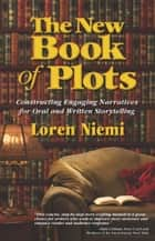 The New Book of Plots - Constructing Engaging Narratives for Oral and Written Storytelling ebook by Loren Niemi