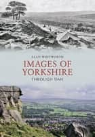 Images of Yorkshire Through Time ebook by Alan Whitworth