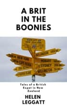 A Brit in the Boonies: Tales From a British Expat in New Zealand ebook by Helen Leggatt