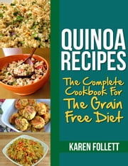 Quinoa Recipes - The Complete Cookbook For The Grain Free Diet ebook by Karen Follett