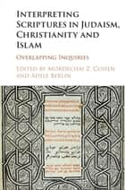 Interpreting Scriptures in Judaism, Christianity and Islam - Overlapping Inquiries ebook by Mordechai Z. Cohen, Adele Berlin