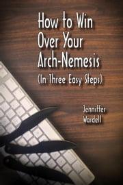 How to Win Over Your Arch-Nemesis (In Three Easy Steps) ebook by Jenniffer Wardell