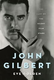 John Gilbert - The Last of the Silent Film Stars ebook by Eve Golden