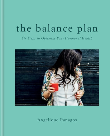 The Balance Plan - Six Steps to Optimize Your Hormonal Health ebook by Angelique Panagos