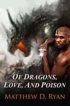 Of Dragons, Love, and Poison ebook by Matthew D. Ryan