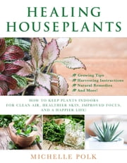 Healing Houseplants - How to Keep Plants Indoors for Clean Air, Healthier Skin, Improved Focus, and a Happier Life! ebook by Michelle Polk