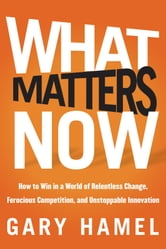 What Matters Now - How to Win in a World of Relentless Change, Ferocious Competition, and Unstoppable Innovation ebook by Gary Hamel