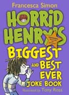 Horrid Henry's Biggest and Best Ever Joke Book - 3-in-1 - Horrid Henry's Joke Book/Mighty Joke Book/Jolly Joke Book eBook by Francesca Simon, Tony Ross