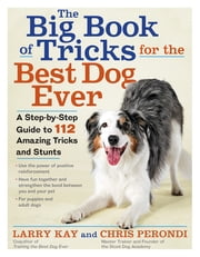 The Big Book of Tricks for the Best Dog Ever - A Step-by-Step Guide to 112 Amazing Tricks and Stunts ebook by Larry Kay, Chris Perondi