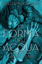 La forma dell'acqua - The Shape of Water ebook by Guillermo del Toro, Daniel Kraus, Flavio Iannelli,...