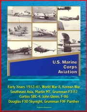 U.S. Marine Corps Aviation: Early Years 1912-41, World War II, Korean War, Southeast Asia, Martin MT, Grumman F3-F2, Curtiss SBC-4, John Glenn, F-86, Douglas F3D Skynight, Grumman F9F Panther ebook by Progressive Management