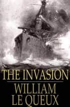 The Invasion ebook by William Le Queux